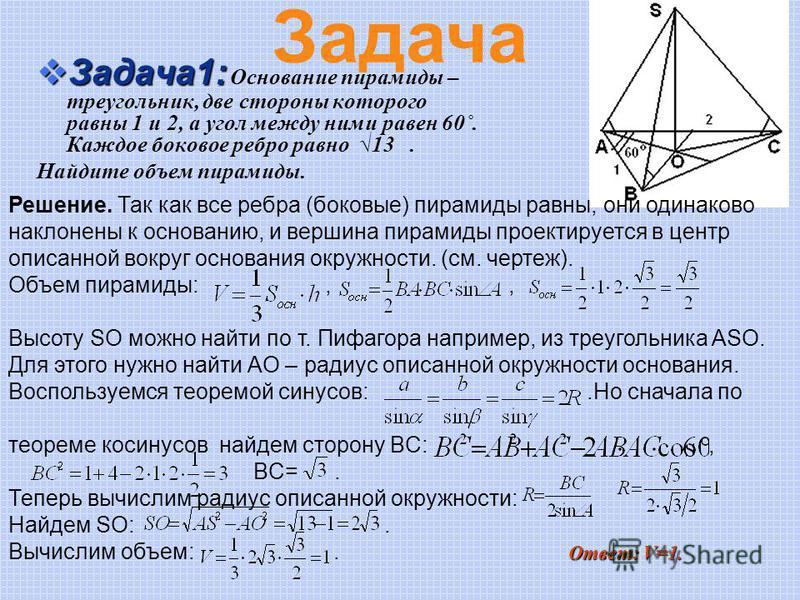 Задача 1: Задача 1: Основание пирамиды – треугольник, две стороны которого равны 1 и 2, а угол между ними равен 60˚. Каждое боковое ребро равно 13. Найдите объем пирамиды. Решение. Так как все ребра (боковые) пирамиды равны, они одинаково наклонены к