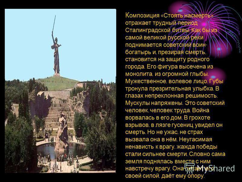 К омпозиция « Стоять насмерть » отражает трудный период Сталинградской битвы. Как бы из самой великой русской реки поднимается советский воин - богатырь и, презирая смерть, становится на защиту родного города. Его фигура высечена из монолита, из огро