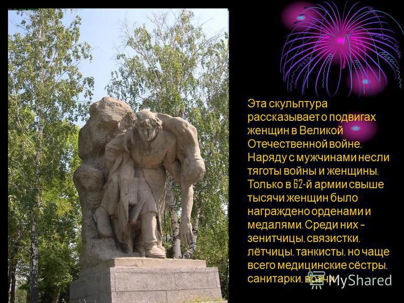 Эта скульптура рассказывает о подвигах женщин в Великой Отечественной войне. Наряду с мужчинами несли тяготы войны и женщины. Только в 62- й армии свыше тысячи женщин было награждено орденами и медалями. Среди них – зенитчицы, связистки, лётчицы, тан