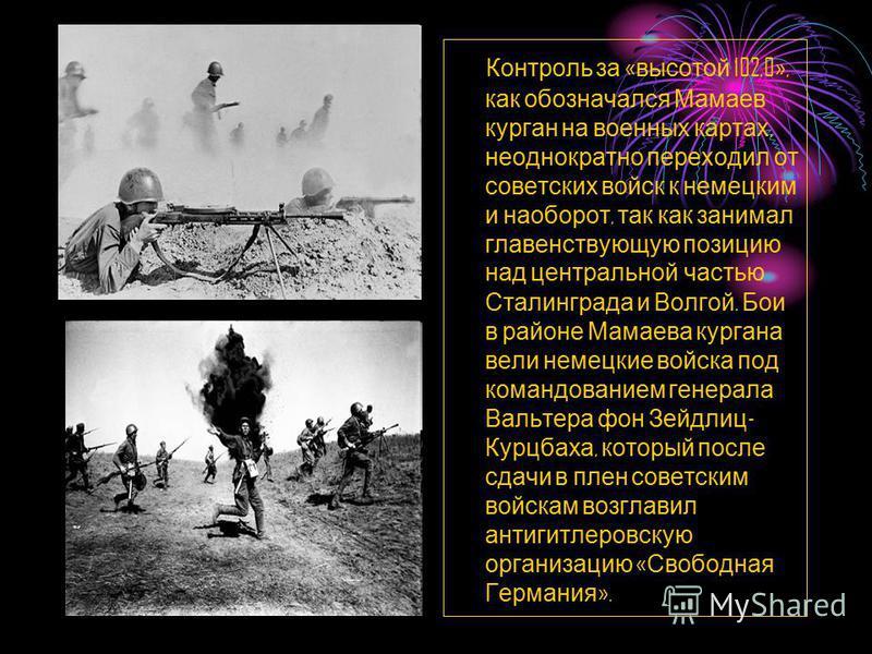 Контроль за « высотой 102,0», как обозначался Мамаев курган на военных картах, неоднократно переходил от советских войск к немецким и наоборот, так как занимал главенствующую позицию над центральной частью Сталинграда и Волгой. Бои в районе Мамаева к