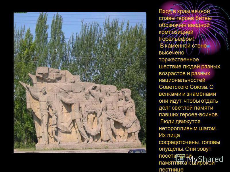 Вход в храм вечной славы героев битвы обозначен вводной композицией ( горельефом ). В каменной стене высечено торжественное шествие людей разных возрастов и разных национальностей Советского Союза. С венками и знамёнами они идут, чтобы отдать долг св