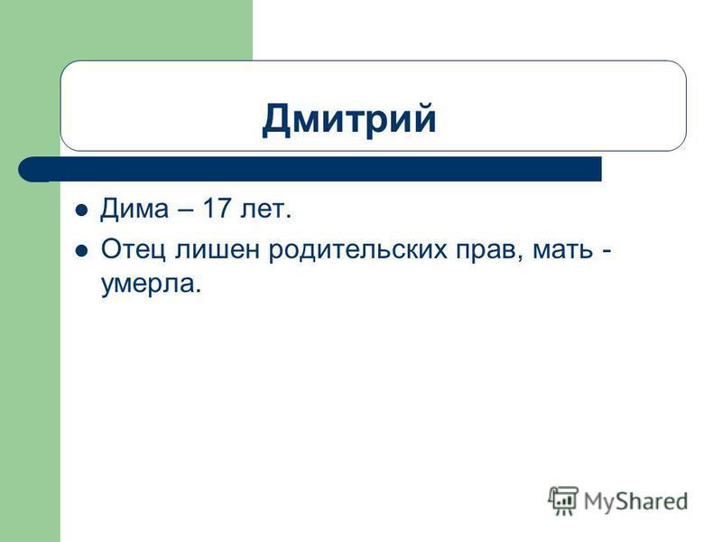Дмитрий Дима – 17 лет. Отец лишен родительских прав, мать - умерла.