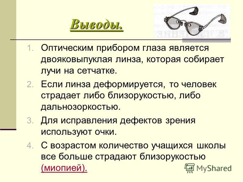 Выводы. 1. Оптическим прибором глаза является двояковыпуклая линза, которая собирает лучи на сетчатке. 2. Если линза деформируется, то человек страдает либо близорукостью, либо дальнозоркостью. 3. Для исправления дефектов зрения используют очки. 4. С