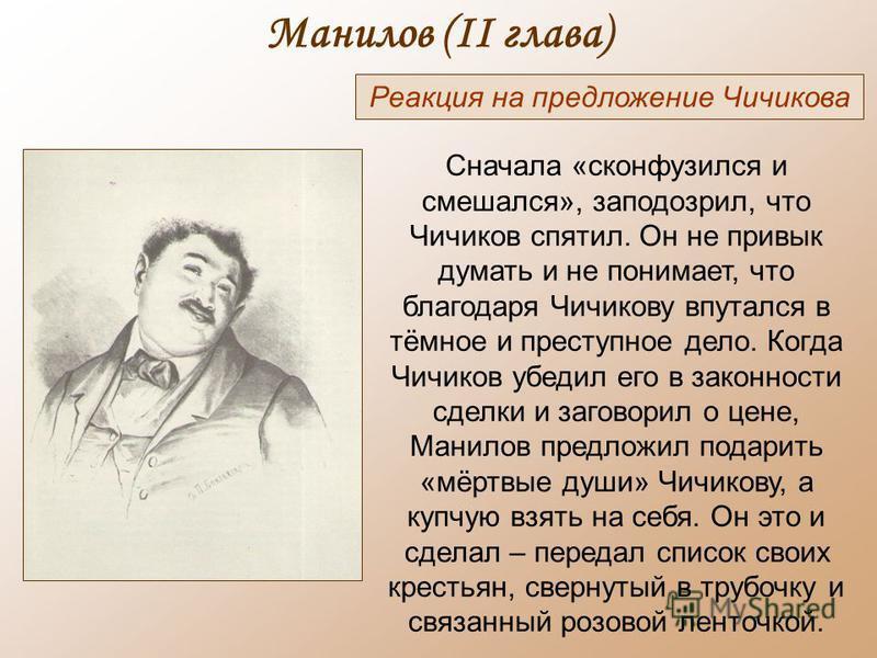 Манилов (II глава) Реакция на предложение Чичикова Сначала «сконфузился и смешался», заподозрил, что Чичиков спятил. Он не привык думать и не понимает, что благодаря Чичикову впутался в тёмное и преступное дело. Когда Чичиков убедил его в законности
