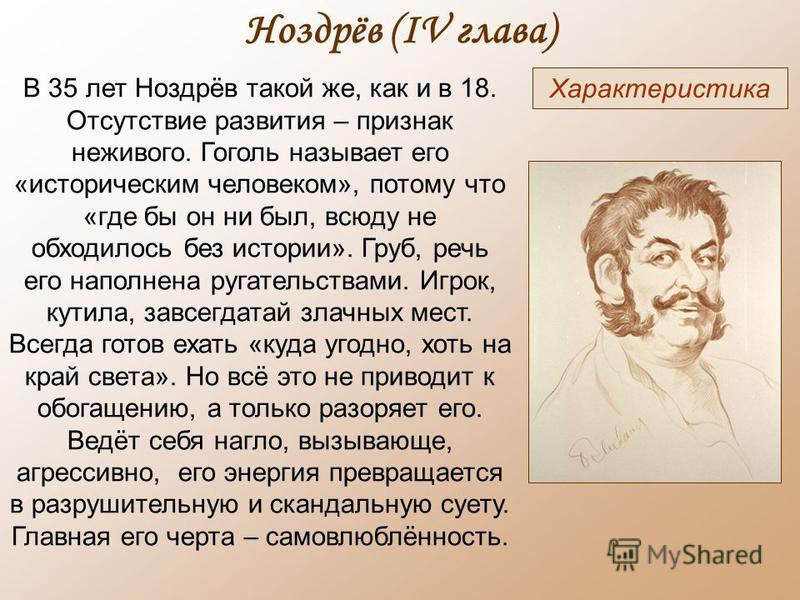 Ноздрёв (IV глава) Характеристика В 35 лет Ноздрёв такой же, как и в 18. Отсутствие развития – признак неживого. Гоголь называет его «историческим человеком», потому что «где бы он ни был, всюду не обходилось без истории». Груб, речь его наполнена ру