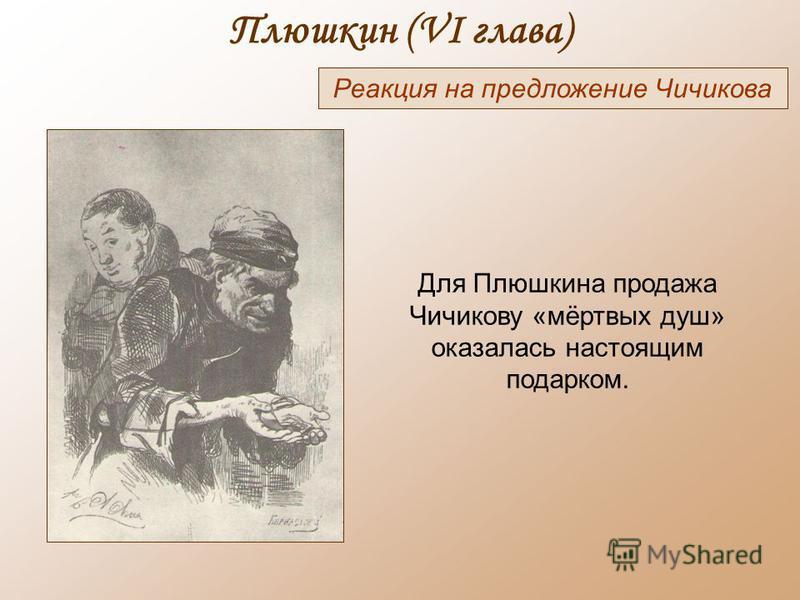 Плюшкин (VI глава) Реакция на предложение Чичикова Для Плюшкина продажа Чичикову «мёртвых душ» оказалась настоящим подарком.