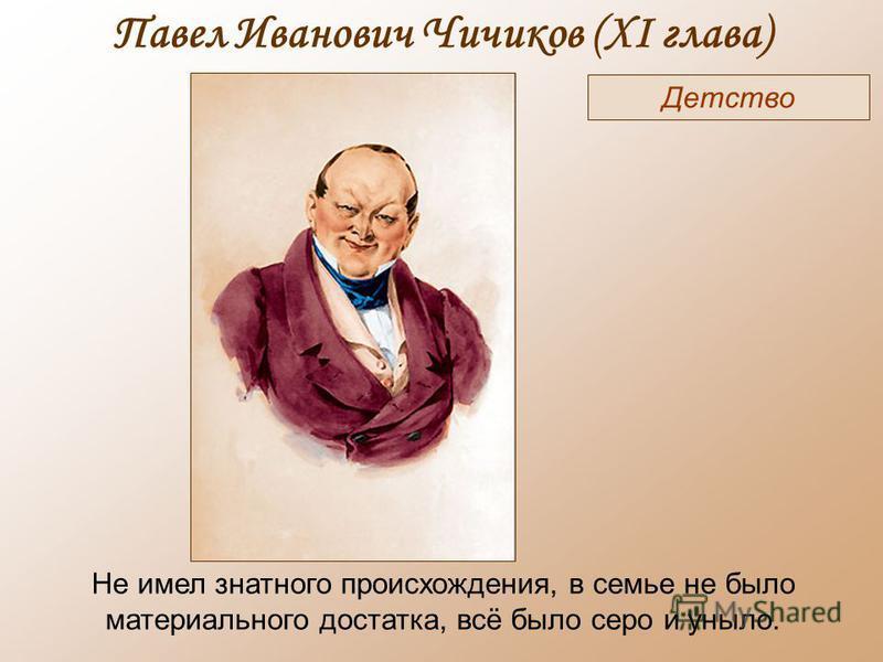 Павел Иванович Чичиков (XI глава) Детство Не имел знатного происхождения, в семье не было материального достатка, всё было серо и уныло.