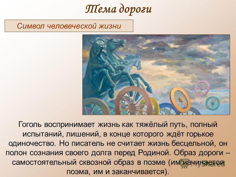 Тема дороги Символ человеческой жизни Гоголь воспринимает жизнь как тяжёлый путь, полный испытаний, лишений, в конце которого ждёт горькое одиночество. Но писатель не считает жизнь бесцельной, он полон сознания своего долга перед Родиной. Образ дорог