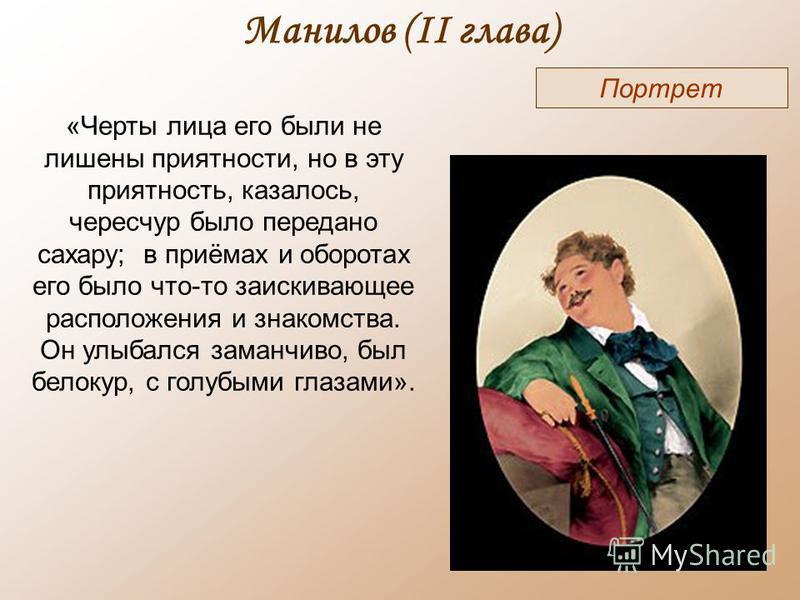 Манилов (II глава) Портрет «Черты лица его были не лишены приятности, но в эту приятность, казалось, чересчур было передано сахару; в приёмах и оборотах его было что-то заискивающее расположения и знакомства. Он улыбался заманчиво, был белокур, с гол