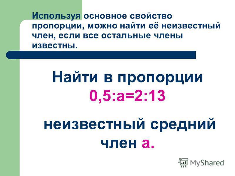 Используя основное свойство пропорции, можно найти её неизвестный член, если все остальные члены известны. Найти в пропорции 0,5:а=2:13 неизвестный средний член а.