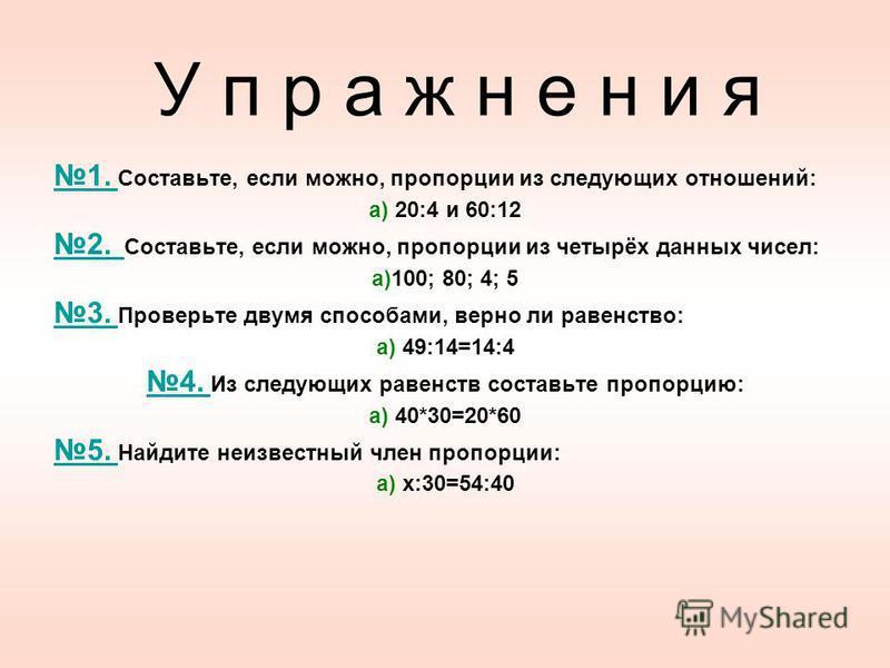 У п р а ж н е н и я 1. 1. Составьте, если можно, пропорции из следующих отношений: а) 20:4 и 60:12 2. 2. Составьте, если можно, пропорции из четырёх данных чисел: а)100; 80; 4; 5 3. 3. Проверьте двумя способами, верно ли равенство: а) 49:14=14:4 4. 4