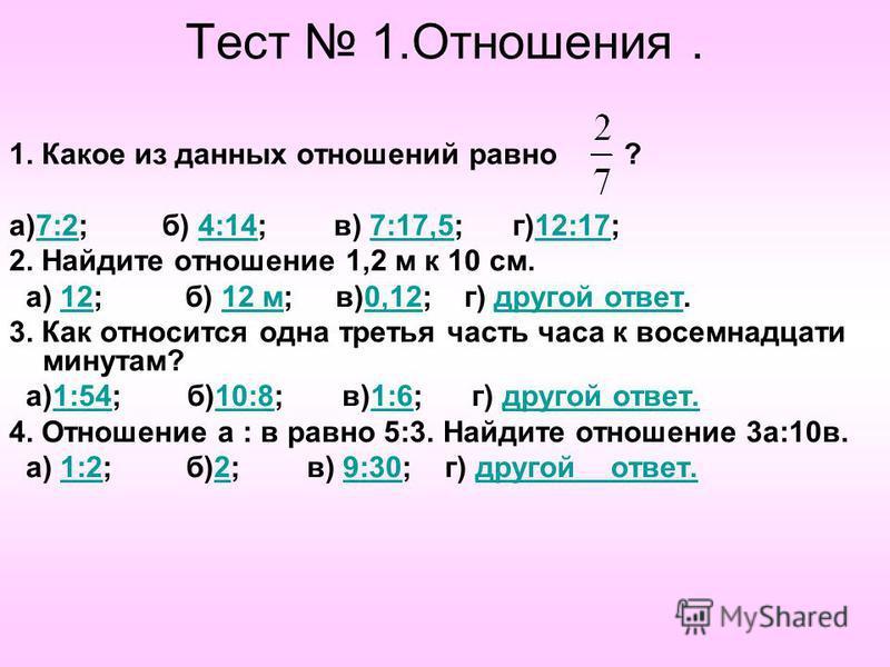 Тест 1.Отношения. 1. Какое из данных отношений равно ? а)7:2; б) 4:14; в) 7:17,5; г)12:17;7:24:147:17,512:17 2. Найдите отношение 1,2 м к 10 см. а) 12; б) 12 м; в)0,12; г) другой ответ.1212 м 0,12 другой ответ 3. Как относится одна третья часть часа