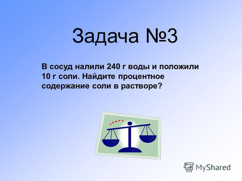 Задача 3 В сосуд налили 240 г воды и положили 10 г соли. Найдите процентное содержание соли в растворе?
