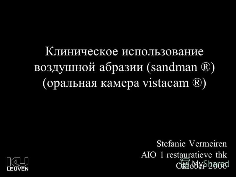 Клиническое использование воздушной абразии (sandman ®) (оральная камера vistacam ®) Stefanie Vermeiren AIO 1 restauratieve thk Oktober 2006