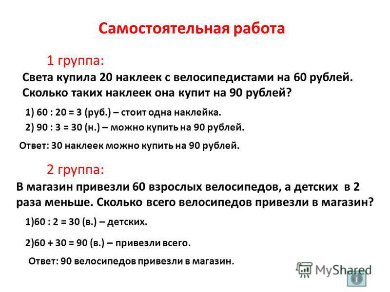 Самостоятельная работа 1 группа: 2 группа: Света купила 20 наклеек с велосипедистами на 60 рублей. Сколько таких наклеек она купит на 90 рублей? 1) 60 : 20 = 3 (руб.) – стоит одна наклейка. 2) 90 : 3 = 30 (н.) – можно купить на 90 рублей. Ответ: 30 н