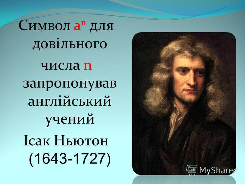 Символ а для довільного числа n запропонував англійський учений Ісак Ньютон (1643-1727)