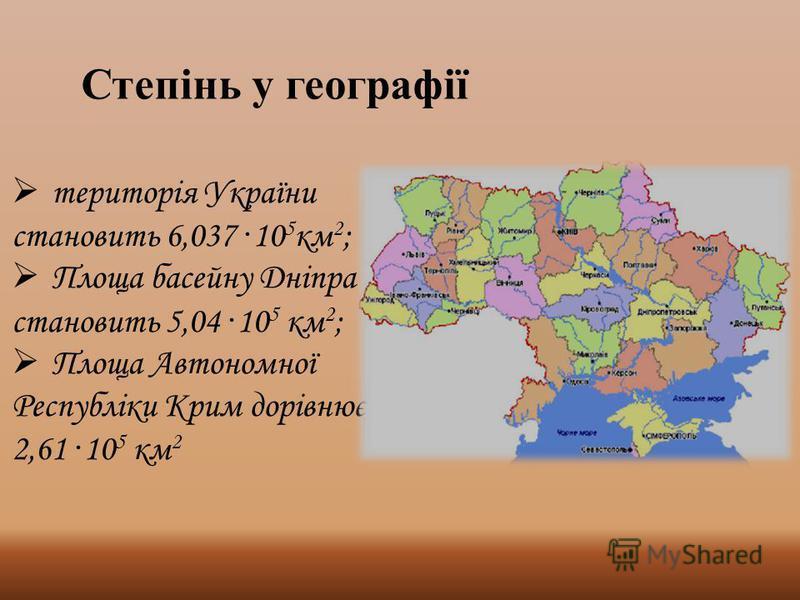 Степінь у географії територія України становить 6,037 · 10 5 км 2 ; Площа басейну Дніпра становить 5,04 · 10 5 км 2 ; Площа Автономної Республіки Крим дорівнює 2,61 · 10 5 км 2