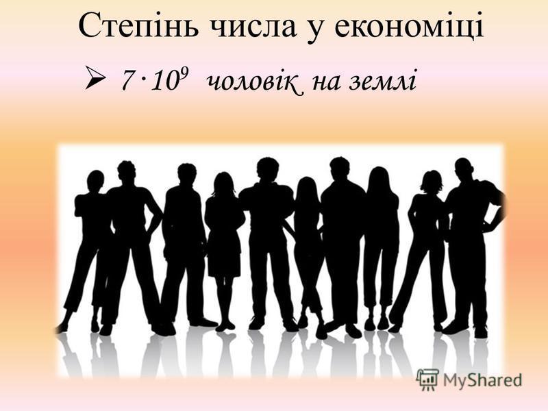 Степінь числа у економіці 7 · 10 9 чоловік на землі