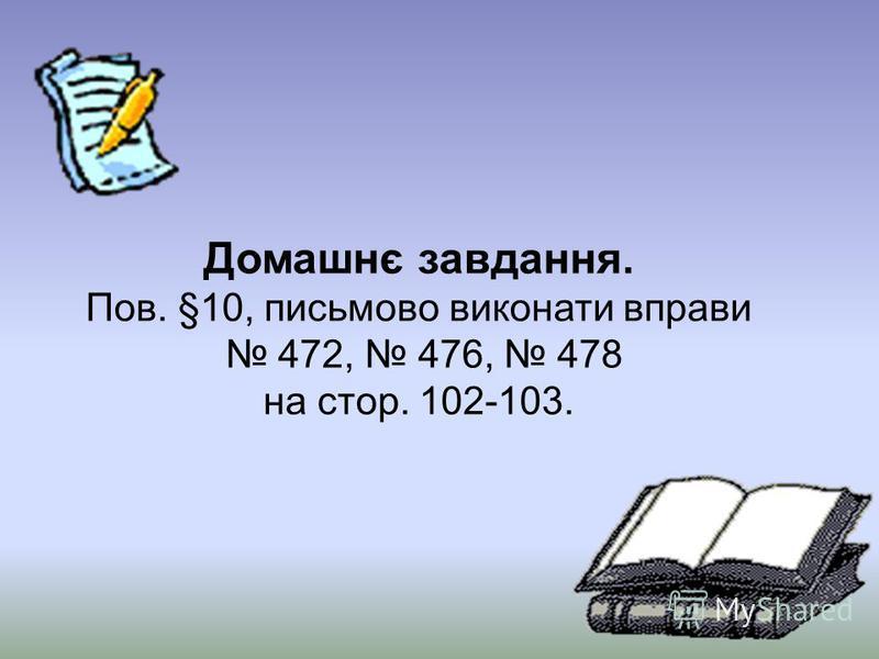 Домашнє завдання. Пов. §10, письмово виконати вправи 472, 476, 478 на стор. 102-103.