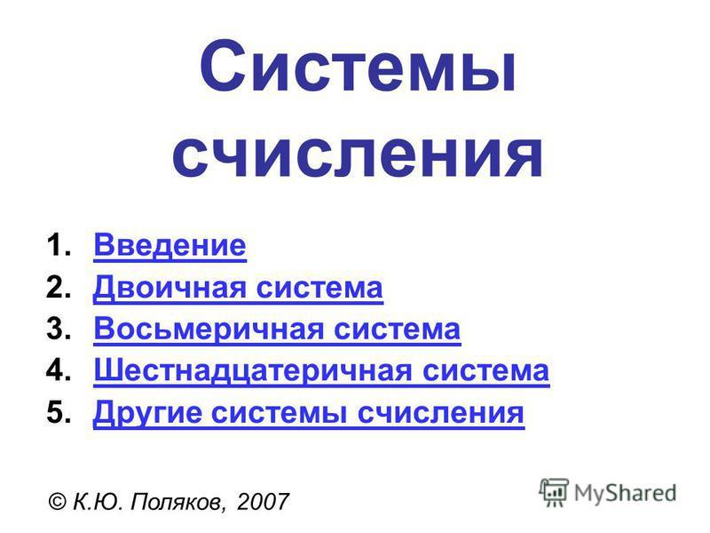Системы счисления © К.Ю. Поляков, 2007 1. Введение Введение 2. Двоичная система Двоичная система 3. Восьмеричная система Восьмеричная система 4. Шестнадцатеричная система Шестнадцатеричная система 5. Другие системы счисления Другие системы счисления