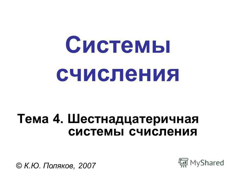 Системы счисления © К.Ю. Поляков, 2007 Тема 4. Шестнадцатеричная системы счисления