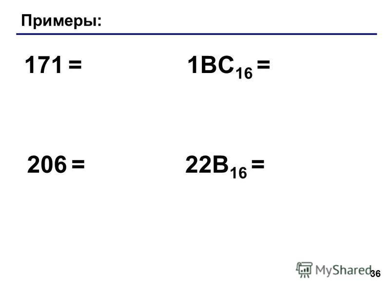 36 Примеры: 171 = 206 = 1BC 16 = 22B 16 =