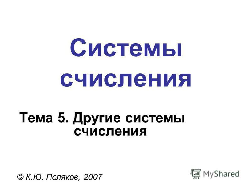 Системы счисления © К.Ю. Поляков, 2007 Тема 5. Другие системы счисления
