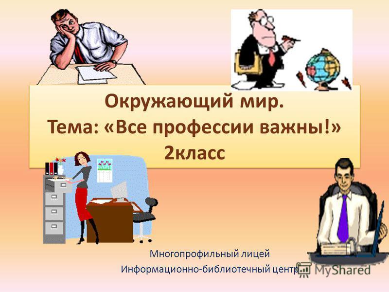 Окружающий мир. Тема: «Все профессии важны!» 2 класс Многопрофильный лицей Информационно-библиотечный центр
