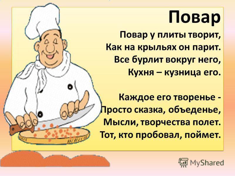 Повар Повар у плиты творит, Как на крыльях он парит. Все бурлит вокруг него, Кухня – кузница его. Каждое его творенье - Просто сказка, объеденье, Мысли, творчества полет. Тот, кто пробовал, поймет.