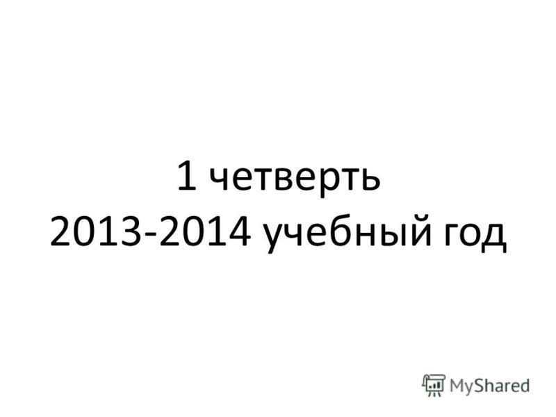 1 четверть 2013-2014 учебный год