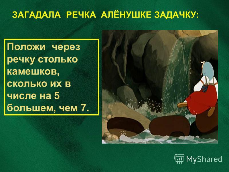 ЗАГАДАЛА РЕЧКА АЛЁНУШКЕ ЗАДАЧКУ: Положи через речку столько камешков, сколько их в числе на 5 большем, чем 7.