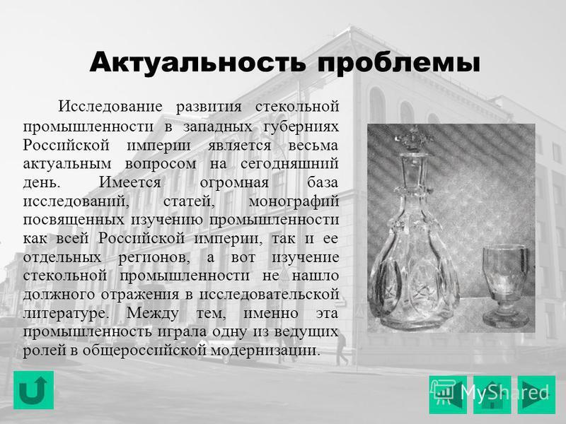 Актуальность проблемы Исследование развития стекольной промышленности в западных губерниях Российской империи является весьма актуальным вопросом на сегодняшний день. Имеется огромная база исследований, статей, монографий посвященных изучению промышл