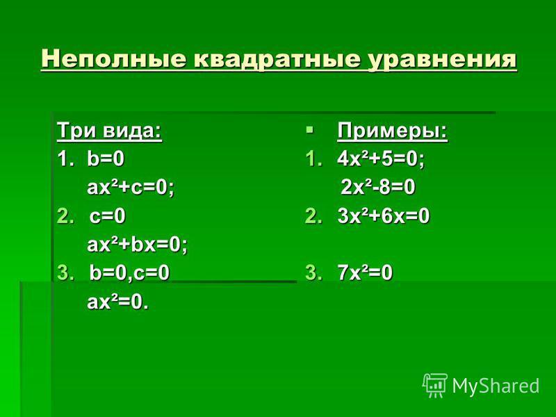 Неполные квадратные уравнения Неполные квадратные уравнения Три вида: 1. b=0 ax²+c=0; ax²+c=0; 2.c=0 ax²+bx=0; ax²+bx=0; 3.b=0,c=0 ax²=0. ax²=0. Примеры: Примеры: 1.4x²+5=0; 2x²-8=0 2x²-8=0 2.3x²+6x=0 3.7x²=0