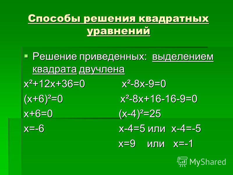 Способы решения квадратных уравнений Решение приведенных: выделением квадрата двучлена Решение приведенных: выделением квадрата двучлена x²+12x+36=0 x²-8x-9=0 (x+6)²=0 x²-8x+16-16-9=0 x+6=0 (x-4)²=25 x=-6 x-4=5 или x-4=-5 x=9 или x=-1 x=9 или x=-1