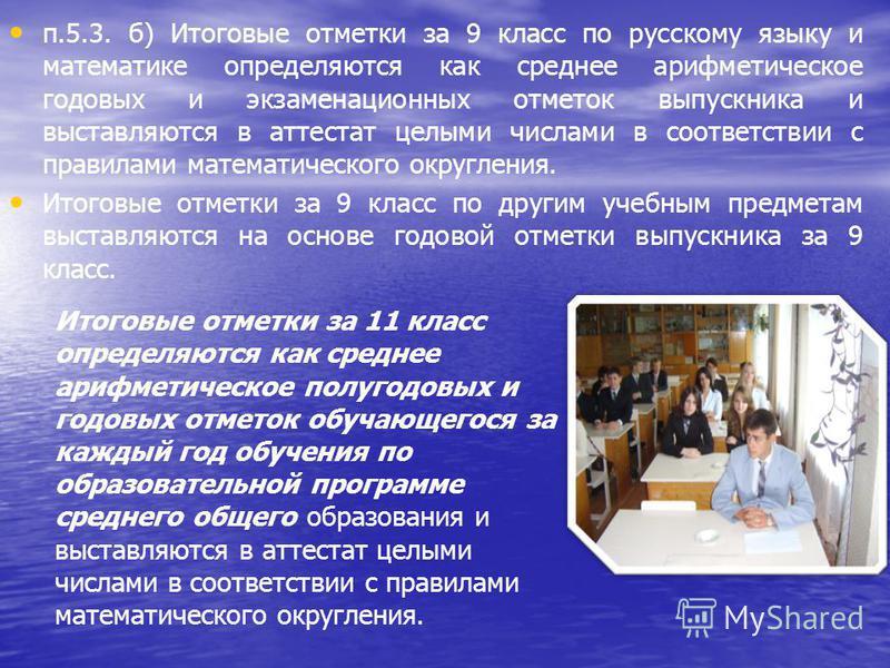 п.5.3. б) Итоговые отметки за 9 класс по русскому языку и математике определяются как среднее арифметическое годовых и экзаменационных отметок выпускника и выставляются в аттестат целыми числами в соответствии с правилами математического округления.