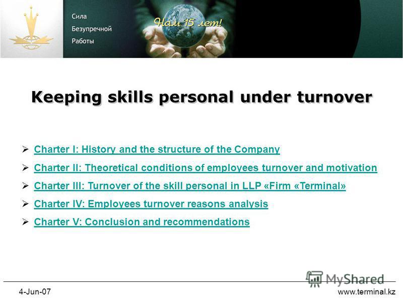 4-Jun-07www.terminal.kz Keeping skills personal under turnover Charter I: History and the structure of the Company Charter I: History and the structure of the Company Charter II: Theoretical conditions of employees turnover and motivation Charter III