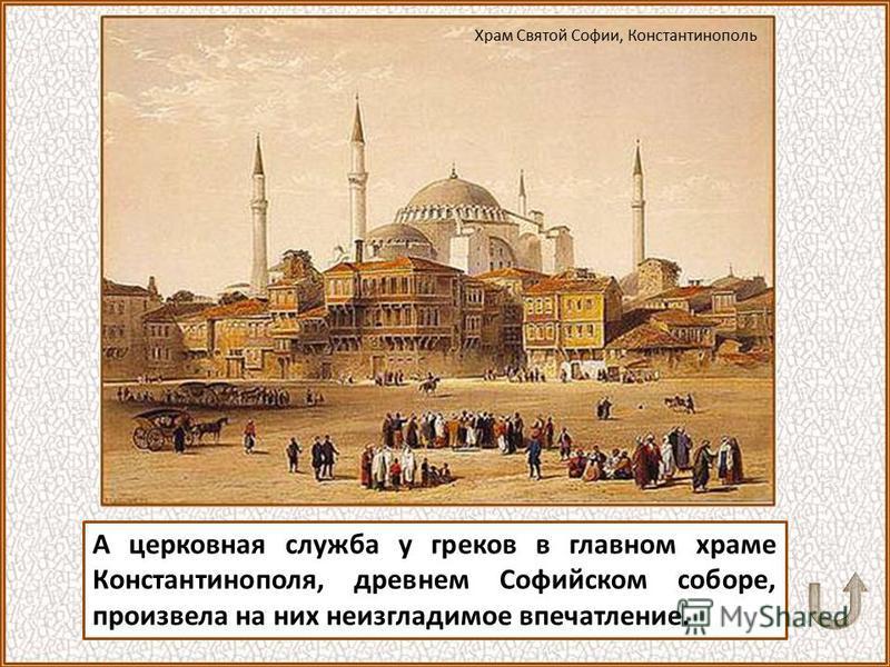 А церковная служба у греков в главном храме Константинополя, древнем Софийском соборе, произвела на них неизгладимое впечатление. Храм Святой Софии, Константинополь