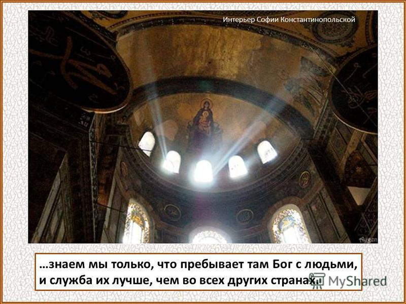 …знаем мы только, что пребывает там Бог с людьми, и служба их лучше, чем во всех других странах. Интерьер Софии Константинопольской