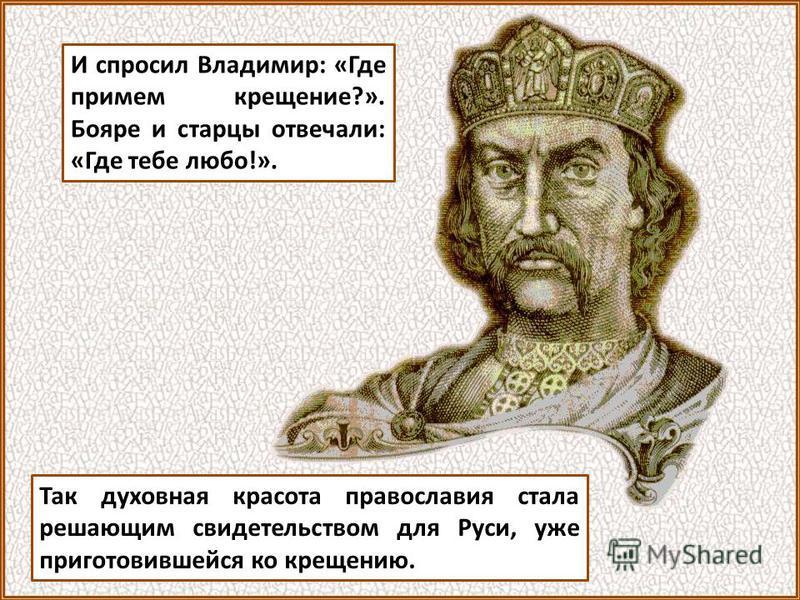 И спросил Владимир: «Где примем крещение?». Бояре и старцы отвечали: «Где тебе любо!». Так духовная красота православия стала решающим свидетельством для Руси, уже приготовившейся ко крещению.