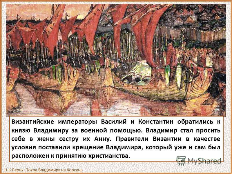 Византийские императоры Василий и Константин обратились к князю Владимиру за военной помощью. Владимир стал просить себе в жены сестру их Анну. Правители Византии в качестве условия поставили крещение Владимира, который уже и сам был расположен к при