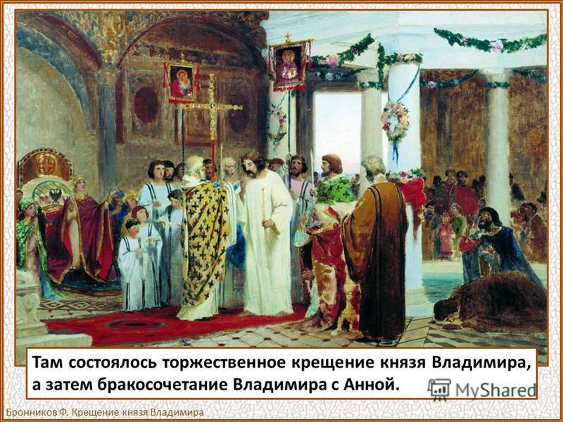 Там состоялось торжественное крещение князя Владимира, а затем бракосочетание Владимира с Анной. Бронников Ф. Крещение князя Владимира