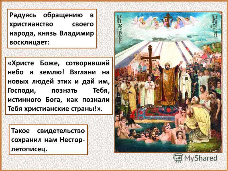 Радуясь обращению в христианство своего народа, князь Владимир восклицает: Такое свидетельство сохранил нам Нестор- летописец. «Христе Боже, сотворивший небо и землю! Взгляни на новых людей этих и дай им, Господи, познать Тебя, истинного Бога, как по