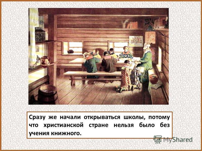 Сразу же начали открываться школы, потому что христианской стране нельзя было без учения книжного.