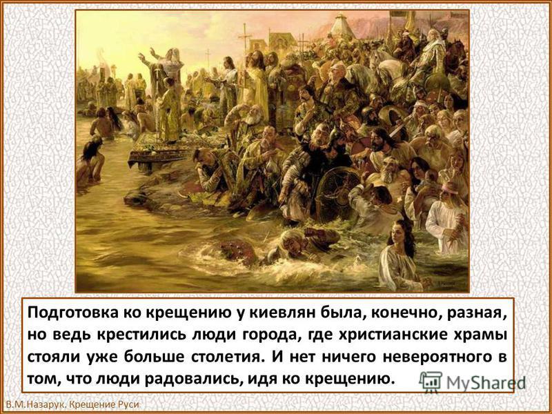 Подготовка ко крещению у киевлян была, конечно, разная, но ведь крестились люди города, где христианские храмы стояли уже больше столетия. И нет ничего невероятного в том, что люди радовались, идя ко крещению. В.М.Назарук. Крещение Руси