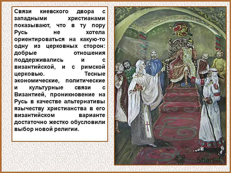 Связи киевского двора с западными христианами показывают, что в ту пору Русь не хотела ориентироваться на какую-то одну из церковных сторон: добрые отношения поддерживались и с византийской, и с римской церковью. Тесные экономические, политические и