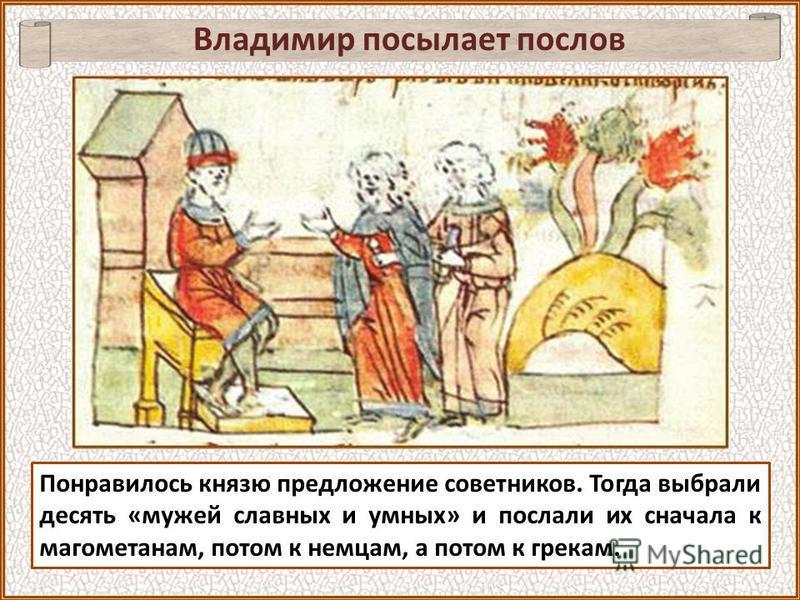 Владимир посылает послов Понравилось князю предложение советников. Тогда выбрали десять «мужей славных и умных» и послали их сначала к магометанам, потом к немцам, а потом к грекам.
