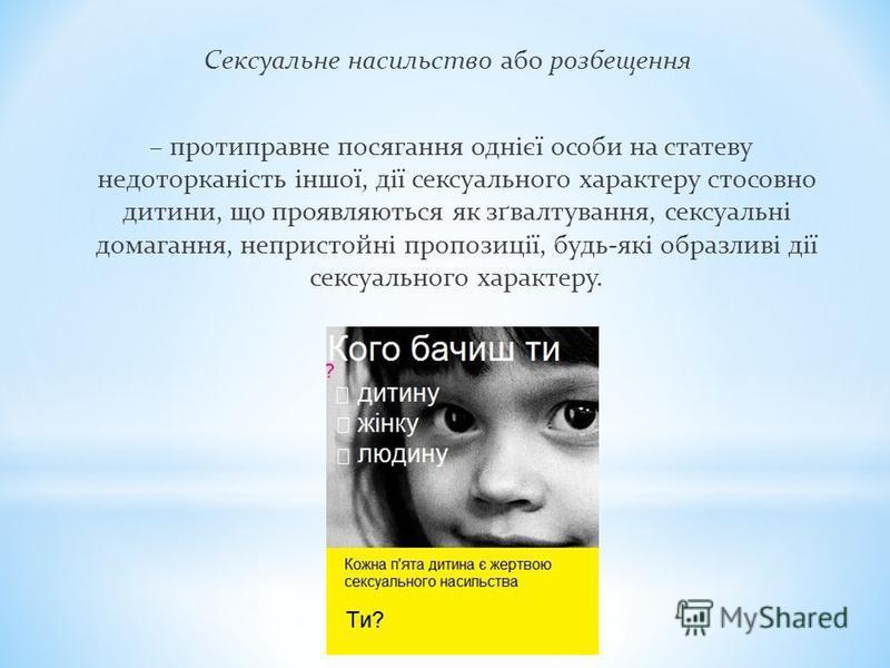 Сексуальне насильство або розбещення – протиправне посягання однієї особи на статеву недоторканість іншої, дії сексуального характеру стосовно дитини, що проявляються як зґвалтування, сексуальні домагання, непристойні пропозиції, будь-які образливі д