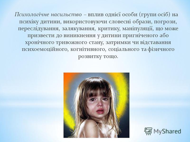 Психологічне насильство – вплив однієї особи (групи осіб) на психіку дитини, використовуючи словесні образи, погрози, переслідування, залякування, критику, маніпуляції, що може призвести до виникнення у дитини пригніченого або хронічного тривожного с