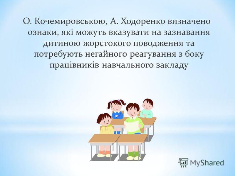 О. Кочемировською, А. Ходоренко визначено ознаки, які можуть вказувати на зазнавання дитиною жорстокого поводження та потребують негайного реагування з боку працівників навчального закладу