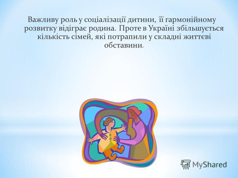 Важливу роль у соціалізації дитини, її гармонійному розвитку відіграє родина. Проте в Україні збільшується кількість сімей, які потрапили у складні життєві обставини.